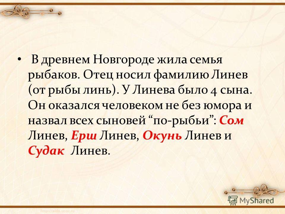 В древнем Новгороде жила семья рыбаков. Отец носил фамилию Линев (от рыбы линь). У Линева было 4 сына. Он оказался человеком не без юмора и назвал всех сыновей по-рыбьи: Сом Линев, Ерш Линев, Окунь Линев и Судак Линев.