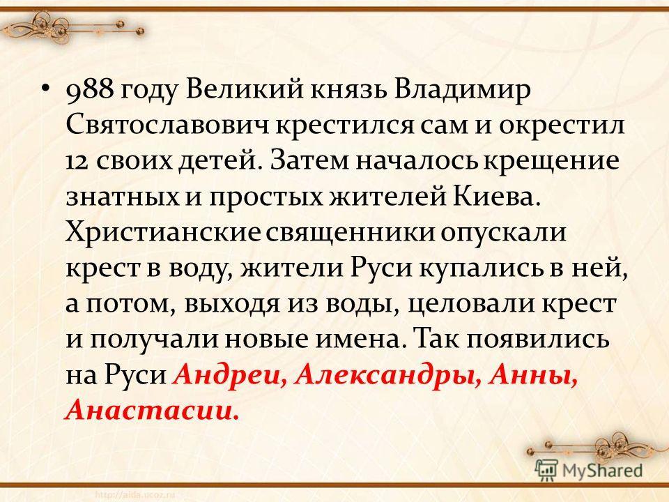 988 году Великий князь Владимир Святославович крестился сам и окрестил 12 своих детей. Затем началось крещение знатных и простых жителей Киева. Христианские священники опускали крест в воду, жители Руси купались в ней, а потом, выходя из воды, целова