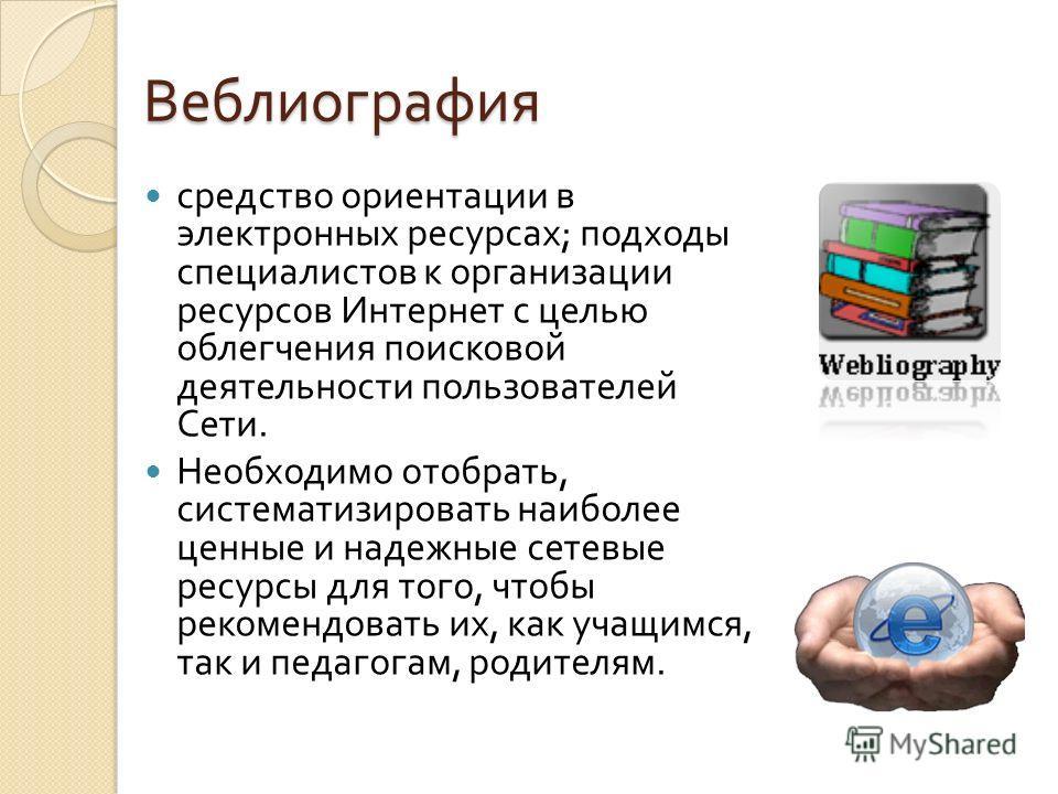 Веблиография средство ориентации в электронных ресурсах ; подходы специалистов к организации ресурсов Интернет с целью облегчения поисковой деятельности пользователей Сети. Необходимо отобрать, систематизировать наиболее ценные и надежные сетевые рес