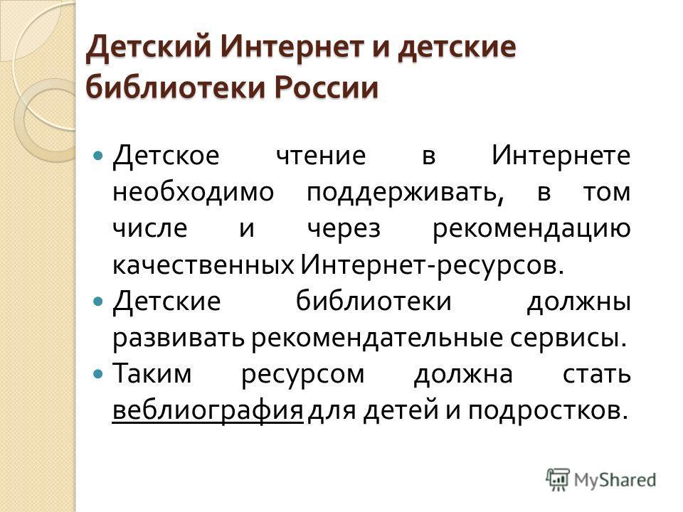 Детский Интернет и детские библиотеки России Детское чтение в Интернете необходимо поддерживать, в том числе и через рекомендацию качественных Интернет - ресурсов. Детские библиотеки должны развивать рекомендательные сервисы. Таким ресурсом должна ст