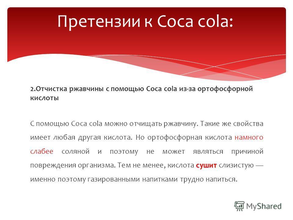 2.Отчистка ржавчины с помощью Coca cola из-за ортофосфорной кислоты сушит С помощью Coca cola можно отчищать ржавчину. Такие же свойства имеет любая другая кислота. Но ортофосфорная кислота намного слабее соляной и поэтому не может являться причиной