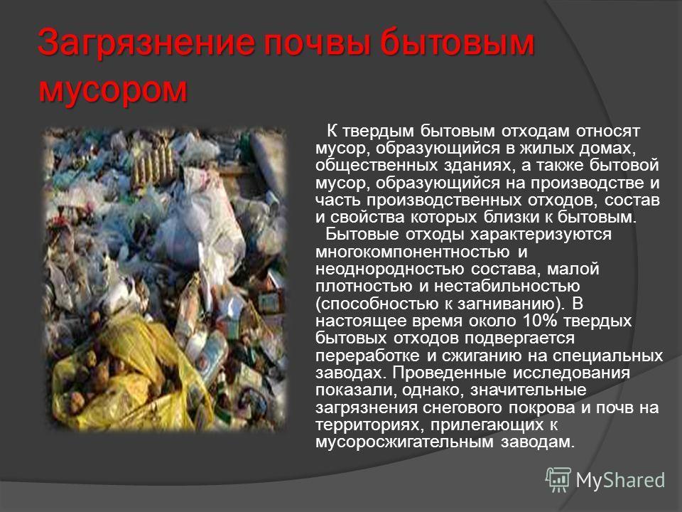 Загрязнение почвы бытовым мусором К твердым бытовым отходам относят мусор, образующийся в жилых домах, общественных зданиях, а также бытовой мусор, образующийся на производстве и часть производственных отходов, состав и свойства которых близки к быто