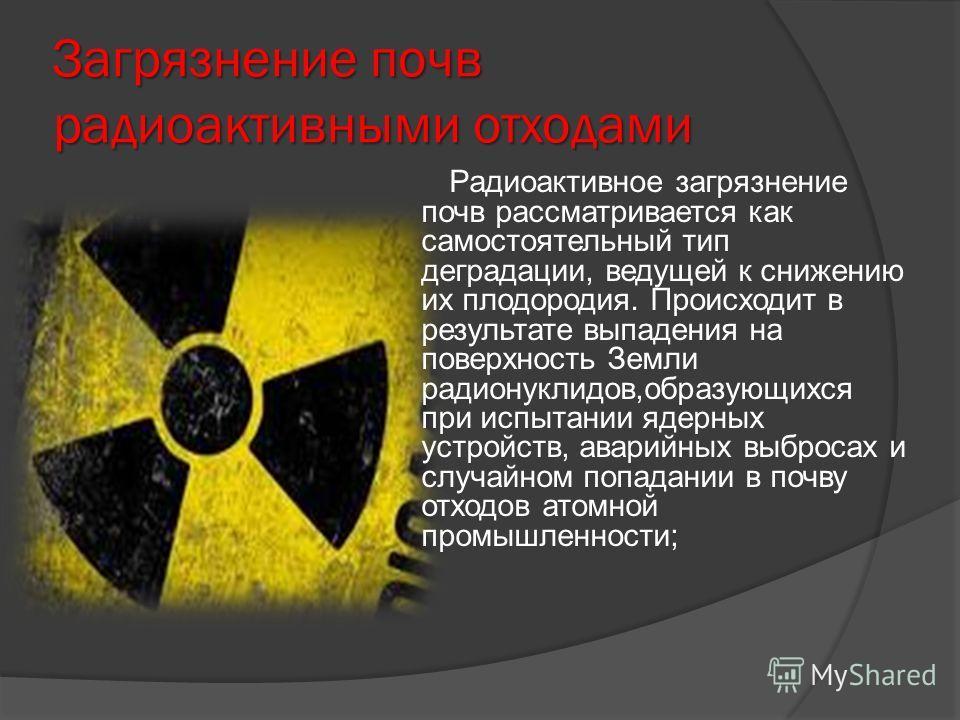 Загрязнение почв радиоактивными отходами Радиоактивное загрязнение почв рассматривается как самостоятельный тип деградации, ведущей к снижению их плодородия. Происходит в результате выпадения на поверхность Земли радионуклидов,образующихся при испыта
