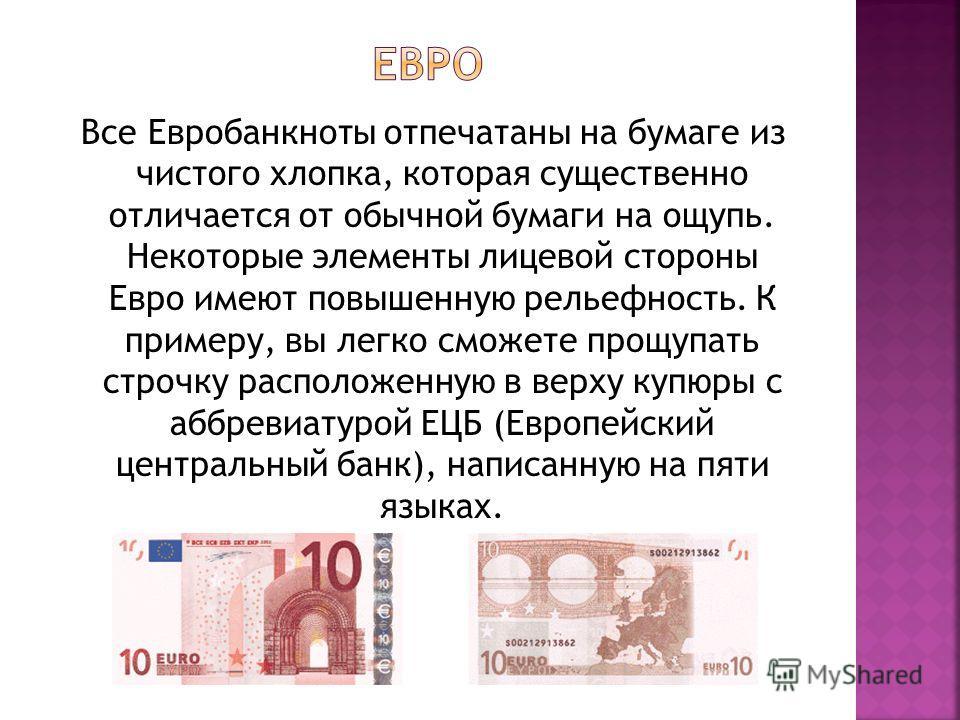 Все Евробанкноты отпечатаны на бумаге из чистого хлопка, которая существенно отличается от обычной бумаги на ощупь. Некоторые элементы лицевой стороны Евро имеют повышенную рельефность. К примеру, вы легко сможете прощупать строчку расположенную в ве