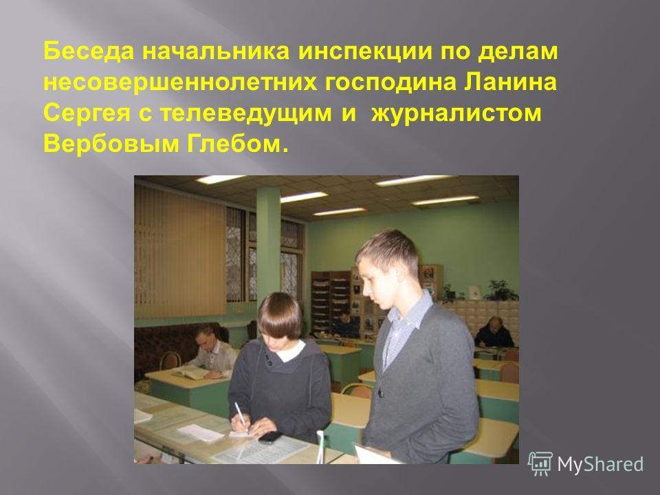 Беседа начальника инспекции по делам несовершеннолетних господина Ланина Сергея с телеведущим и журналистом Вербовым Глебом.