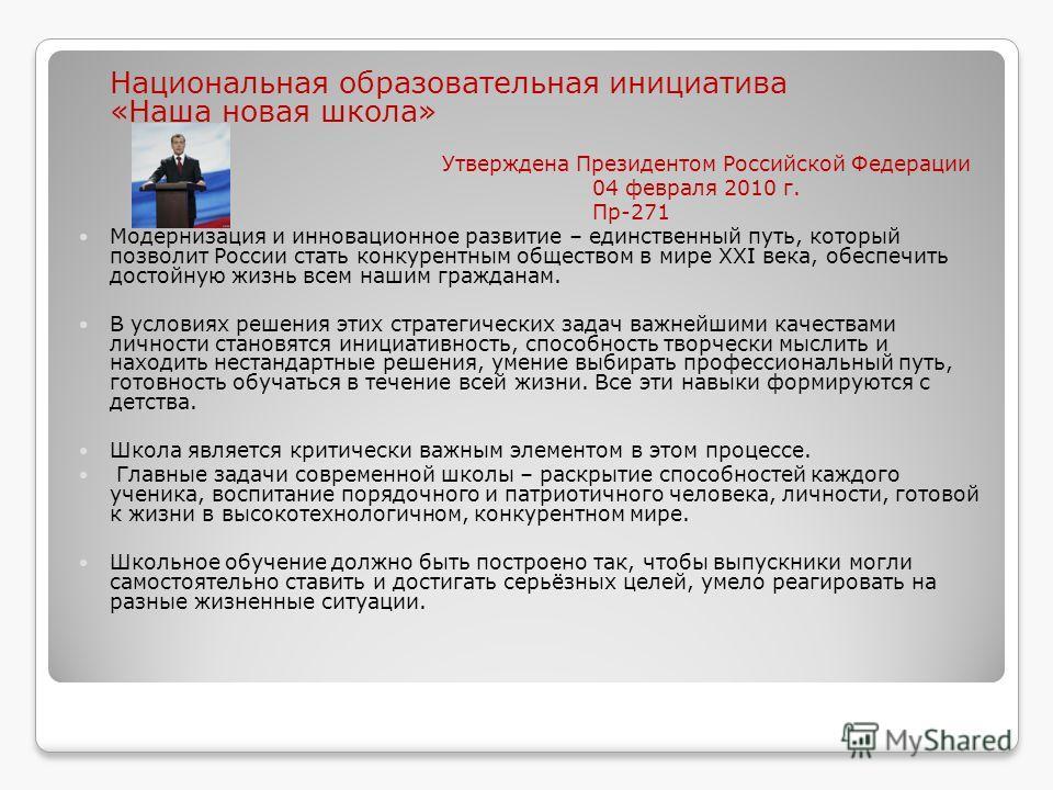Национальная образовательная инициатива «Наша новая школа» Утверждена Президентом Российской Федерации 04 февраля 2010 г. Пр-271 Модернизация и инновационное развитие – единственный путь, который позволит России стать конкурентным обществом в мире XX