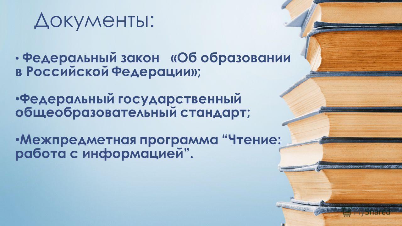 Документы: Федеральный закон «Об образовании в Российской Федерации»; Федеральный государственный общеобразовательный стандарт; Межпредметная программа Чтение: работа с информацией.