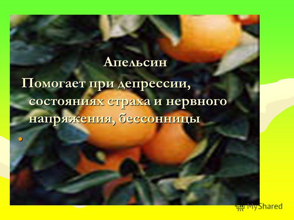 Апельсин Помогает при депрессии, состояниях страха и нервного напряжения, бессонницы Помогает при депрессии, состояниях страха и нервного напряжения, бессонницы
