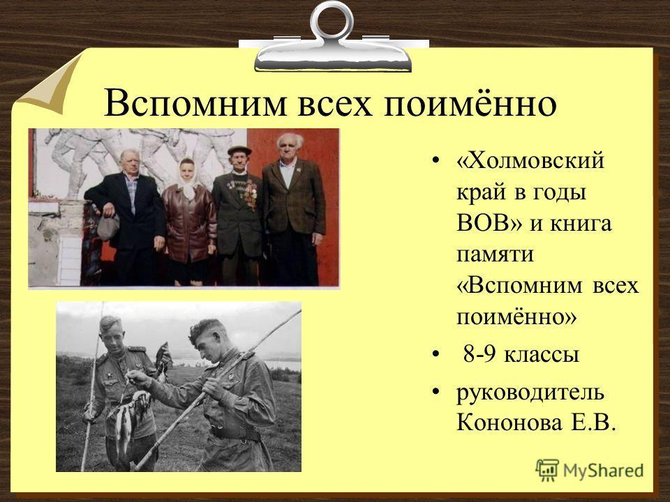 Вспомним всех поимённо «Холмовский край в годы ВОВ» и книга памяти «Вспомним всех поимённо» 8-9 классы руководитель Кононова Е.В.