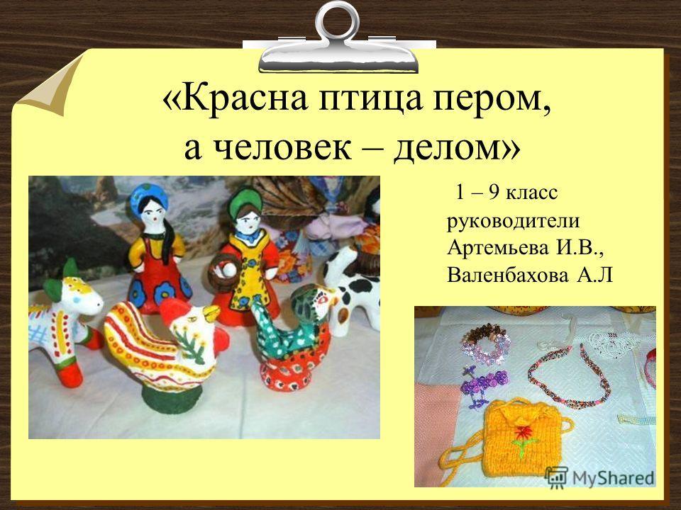 «Красна птица пером, а человек – делом» 1 – 9 класс руководители Артемьева И.В., Валенбахова А.Л