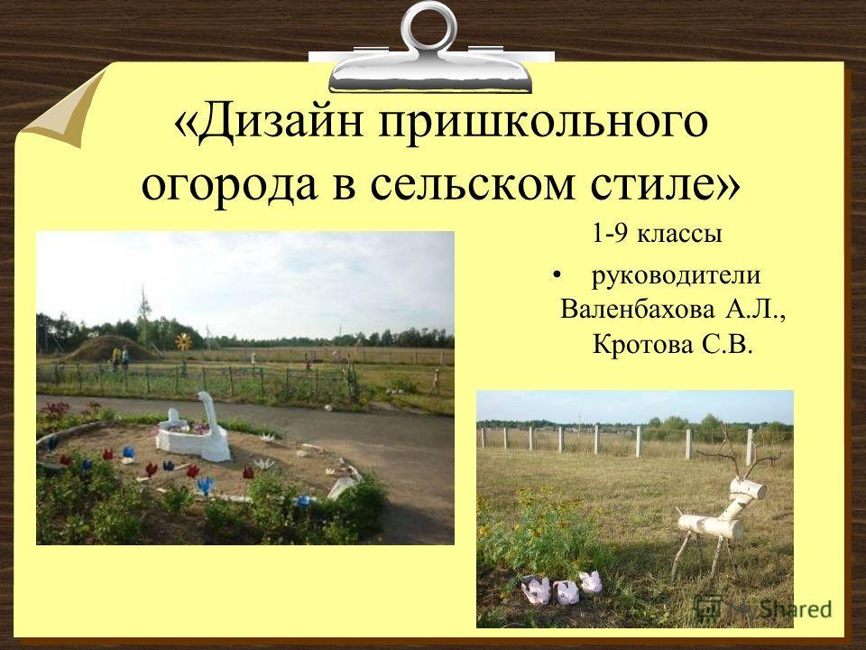 «Дизайн пришкольного огорода в сельском стиле» 1-9 классы руководители Валенбахова А.Л., Кротова С.В.