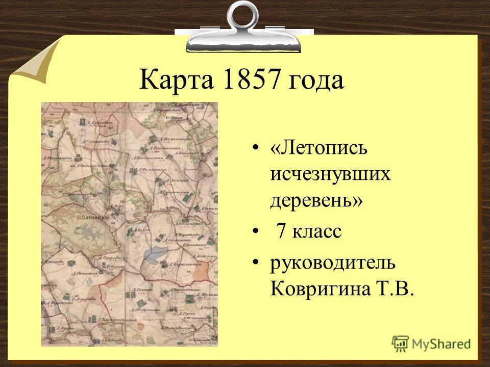 Карта 1857 года «Летопись исчезнувших деревень» 7 класс руководитель Ковригина Т.В.