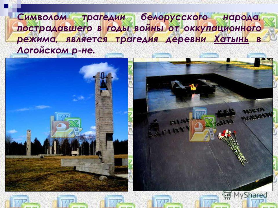 Символом трагедии белорусского народа, пострадавшего в годы войны от оккупационного режима, является трагедия деревни Хатынь в Логойском р-не.