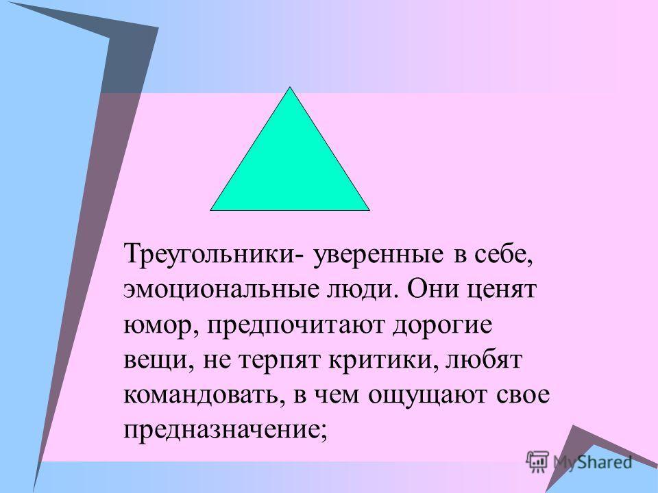 Треугольники- уверенные в себе, эмоциональные люди. Они ценят юмор, предпочитают дорогие вещи, не терпят критики, любят командовать, в чем ощущают свое предназначение;