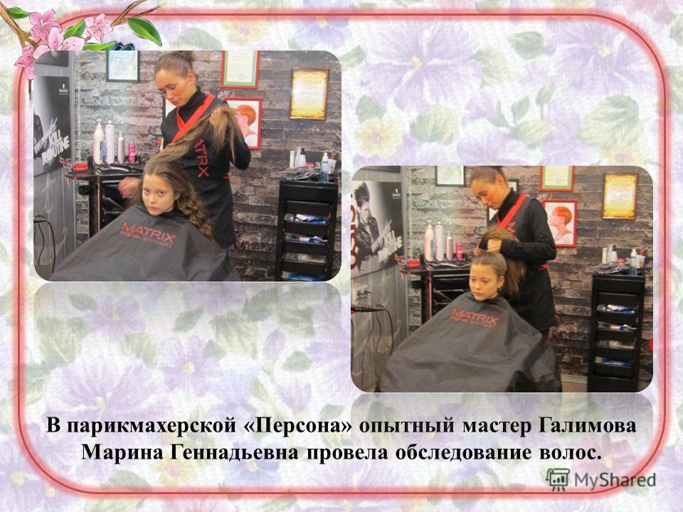 В парикмахерской «Персона» опытный мастер Галимова Марина Геннадьевна провела обследование волос.