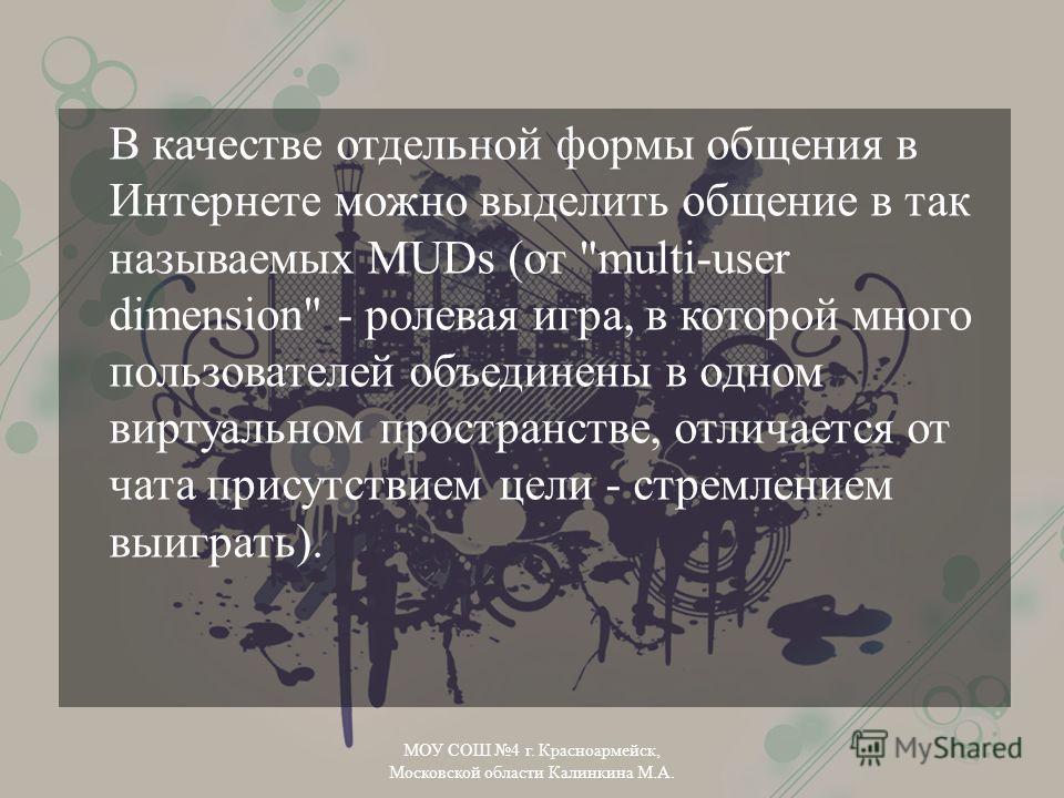 В качестве отдельной формы общения в Интернете можно выделить общение в так называемых MUDs (от