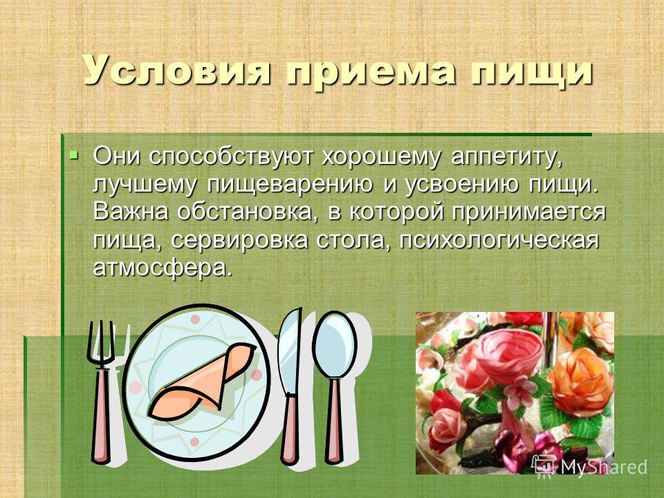 Условия приема пищи Они способствуют хорошему аппетиту, лучшему пищеварению и усвоению пищи. Важна обстановка, в которой принимается пища, сервировка стола, психологическая атмосфера. Они способствуют хорошему аппетиту, лучшему пищеварению и усвоению