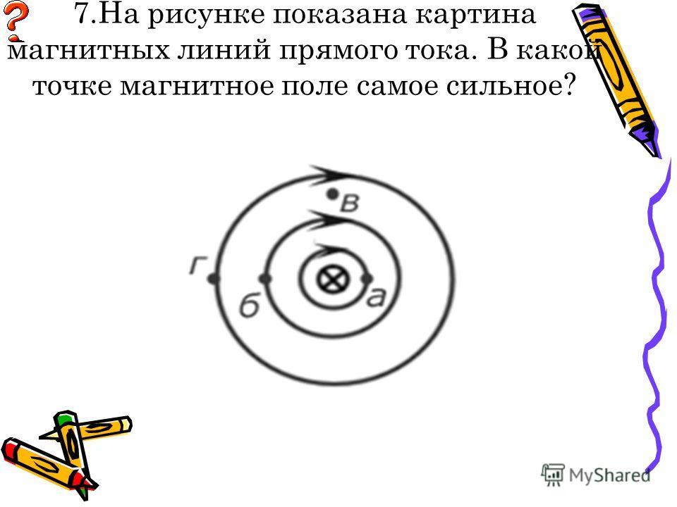 7.На рисунке показана картина магнитных линий прямого тока. В какой точке магнитное поле самое сильное?