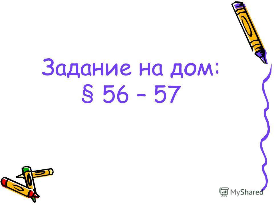 Задание на дом: § 56 – 57
