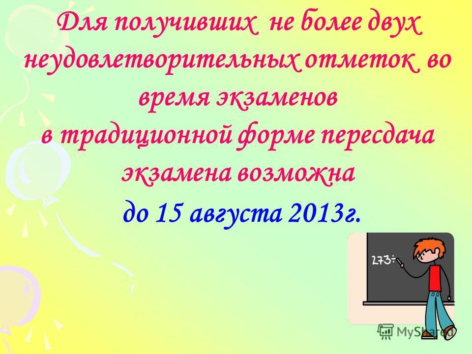 Для получивших не более двух неудовлетворительных отметок во время экзаменов в традиционной форме пересдача экзамена возможна до 15 августа 2013г.