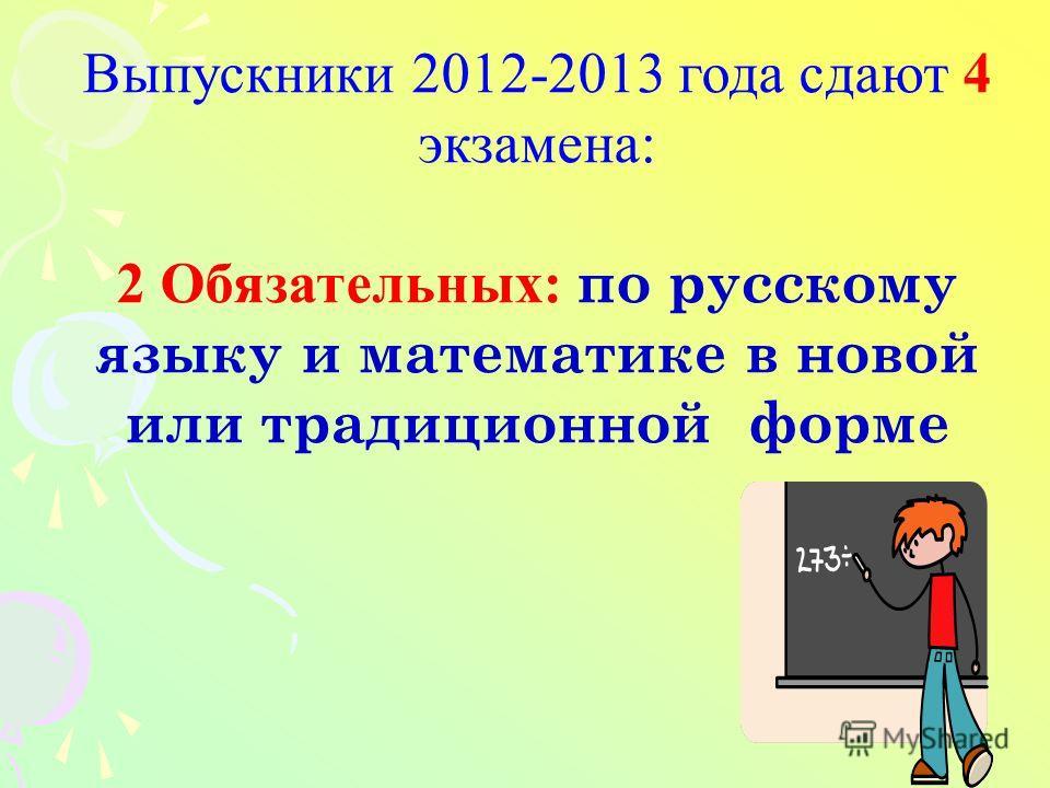 Выпускники 2012-2013 года сдают 4 экзамена: 2 Обязательных: по русскому языку и математике в новой или традиционной форме