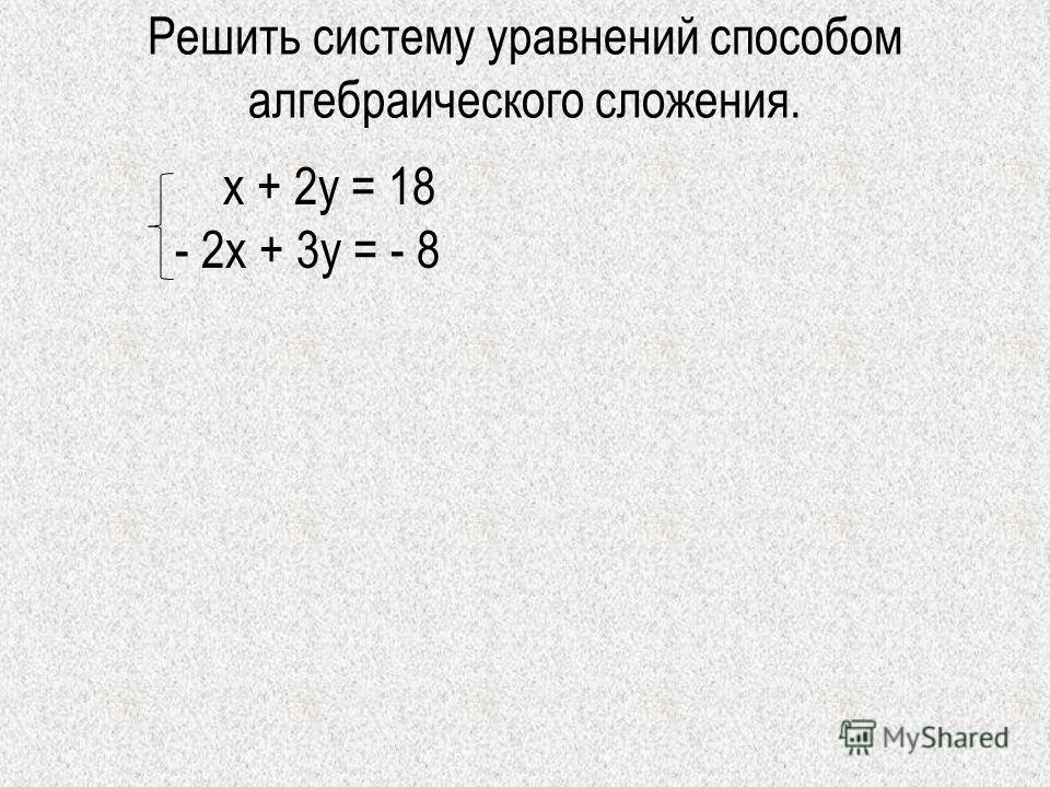 Решить систему уравнений способом алгебраического сложения. х + 2у = 18 - 2х + 3у = - 8