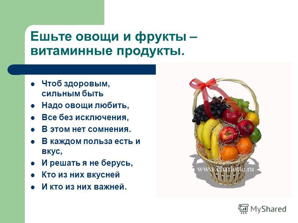 Ешьте овощи и фрукты – витаминные продукты. Чтоб здоровым, сильным быть Надо овощи любить, Все без исключения, В этом нет сомнения. В каждом польза есть и вкус, И решать я не берусь, Кто из них вкусней И кто из них важней.
