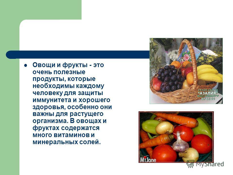 Овощи и фрукты - это очень полезные продукты, которые необходимы каждому человеку для защиты иммунитета и хорошего здоровья, особенно они важны для растущего организма. В овощах и фруктах содержатся много витаминов и минеральных солей.