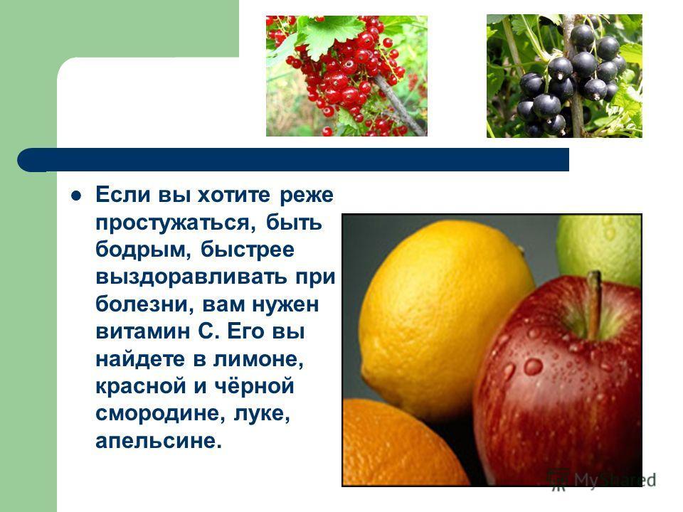 Если вы хотите реже простужаться, быть бодрым, быстрее выздоравливать при болезни, вам нужен витамин С. Его вы найдете в лимоне, красной и чёрной смородине, луке, апельсине.