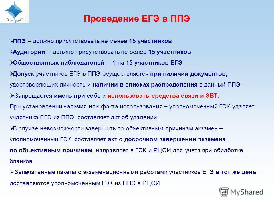 Проведение ЕГЭ в ППЭ ППЭ – должно присутствовать не менее 15 участников Аудитории – должно присутствовать не более 15 участников Общественных наблюдателей - 1 на 15 участников ЕГЭ Допуск участников ЕГЭ в ППЭ осуществляется при наличии документов, удо