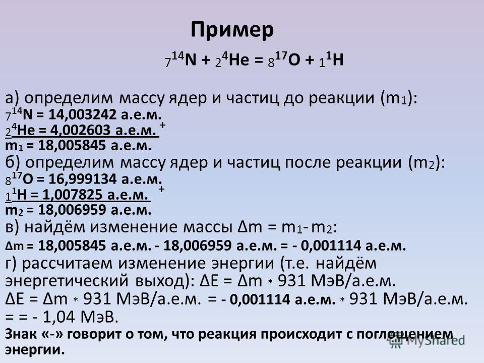 а) определим массу ядер и частиц до реакции (m 1 ): 7 14 N = 14,003242 а.е.м. 2 4 He = 4,002603 а.е.м. + m 1 = 18,005845 а.е.м. б) определим массу ядер и частиц после реакции (m 2 ): 8 17 O = 16,999134 а.е.м. 1 1 H = 1,007825 а.е.м. + m 2 = 18,006959