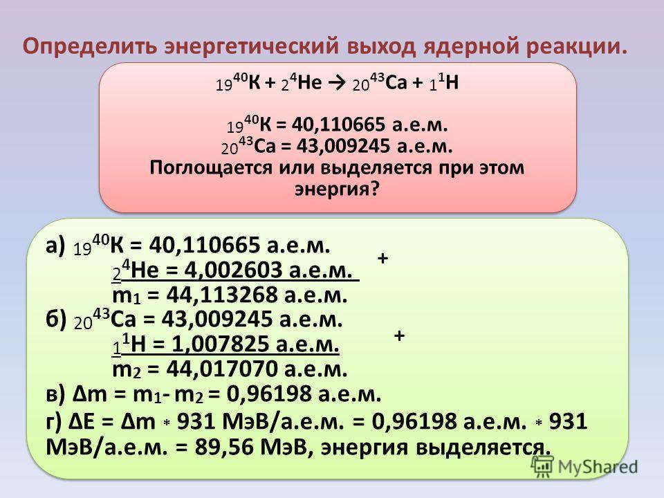Определить энергетический выход ядерной реакции. 19 40 К + 2 4 He 20 43 Ca + 1 1 H 19 40 К = 40,110665 а.е.м. 20 43 Ca = 43,009245 а.е.м. Поглощается или выделяется при этом энергия? 19 40 К + 2 4 He 20 43 Ca + 1 1 H 19 40 К = 40,110665 а.е.м. 20 43