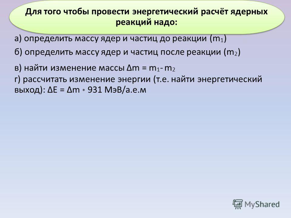 г) рассчитать изменение энергии (т.е. найти энергетический выход): ΔЕ = Δm * 931 МэВ/а.е.м Для того чтобы провести энергетический расчёт ядерных реакций надо: а) определить массу ядер и частиц до реакции (m 1 ) б) определить массу ядер и частиц после