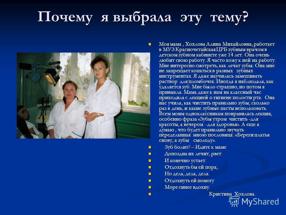 Почему я выбрала эту тему? Моя мама, Хохлова Алина Михайловна, работает в МУЗ Красночетайская ЦРБ зубным врачом в детском зубном кабинете уже 14 лет. Она очень любит свою работу. Я часто хожу к ней на работу. Мне интересно смотреть, как лечат зубы. О