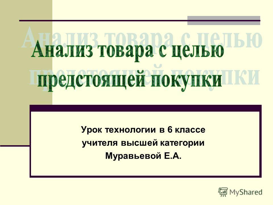 Урок технологии в 6 классе учителя высшей категории Муравьевой Е.А.