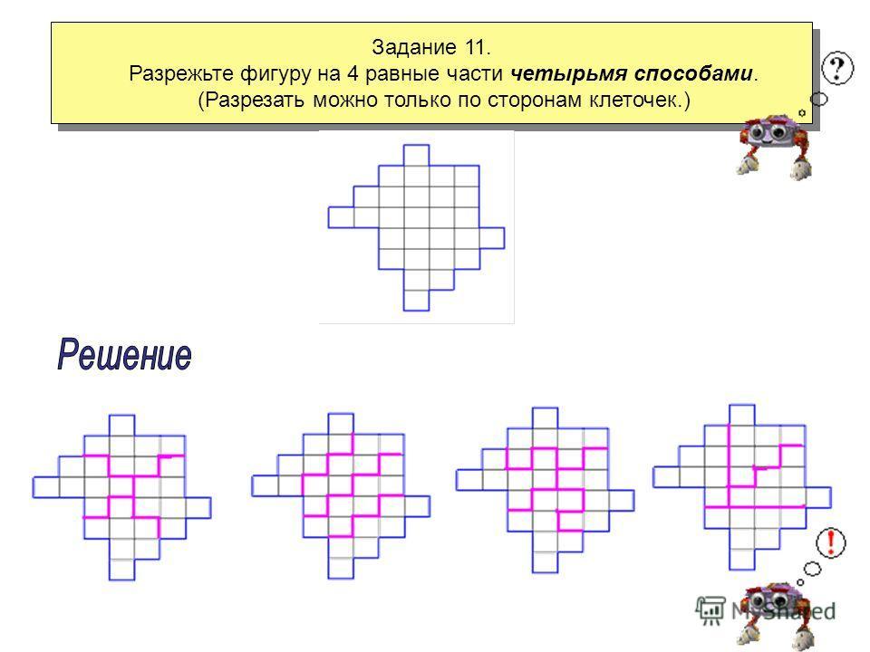 Задание 10. Разрежьте квадрат, состоящий из 16 клеток, на четыре одинаковые части. Сколько способов выполнения этого задания? Задание 10. Разрежьте квадрат, состоящий из 16 клеток, на четыре одинаковые части. Сколько способов выполнения этого задания