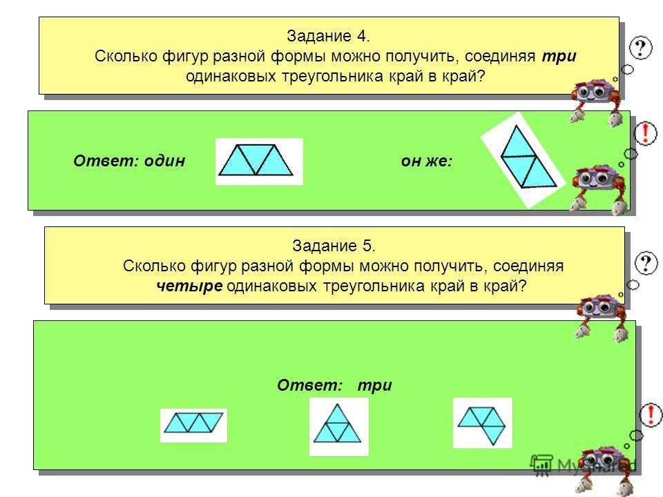 Задание 2. Сколько фигур разной формы можно получить, соединяя четыре одинаковых квадрата край в край? Задание 2. Сколько фигур разной формы можно получить, соединяя четыре одинаковых квадрата край в край? Ответ: пять, если не считать разными фигуры,