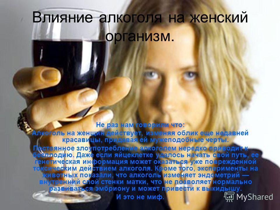 Влияние алкоголя на женский организм. Не раз нам говорили что: Алкоголь на женщин действует, изменяя облик еще недавней красавицы, придавая ей мужеподобные черты. Постоянное злоупотребление алкоголем нередко приводит к бесплодию. Даже если яйцеклетке