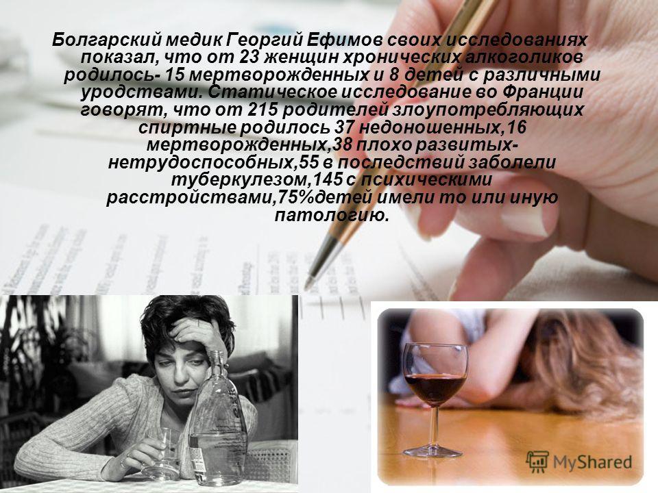 Болгарский медик Георгий Ефимов своих исследованиях показал, что от 23 женщин хронических алкоголиков родилось- 15 мертворожденных и 8 детей с различными уродствами. Статическое исследование во Франции говорят, что от 215 родителей злоупотребляющих с
