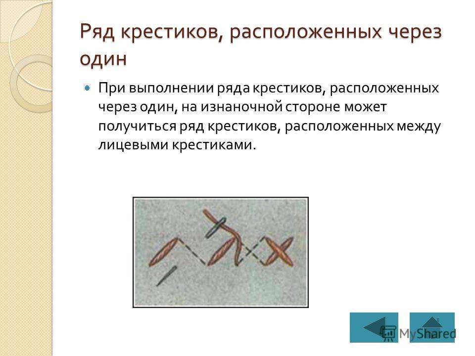 Ряд крестиков, расположенных через один При выполнении ряда крестиков, расположенных через один, на изнаночной стороне может получиться ряд крестиков, расположенных между лицевыми крестиками.
