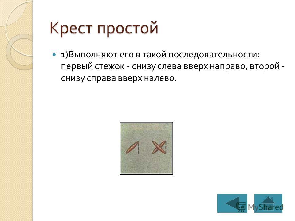 Крест простой 1) Выполняют его в такой последовательности : первый стежок - снизу слева вверх направо, второй - снизу справа вверх налево.