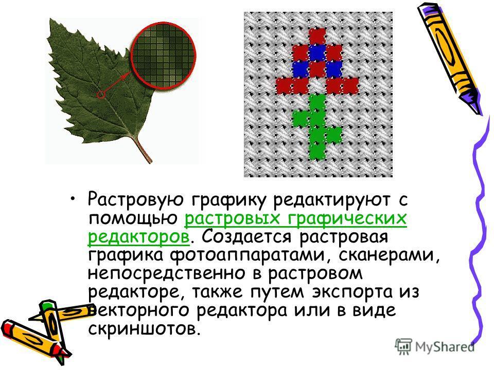 Растровую графику редактируют с помощью растровых графических редакторов. Создается растровая графика фотоаппаратами, сканерами, непосредственно в растровом редакторе, также путем экспорта из векторного редактора или в виде скриншотов.растровых графи