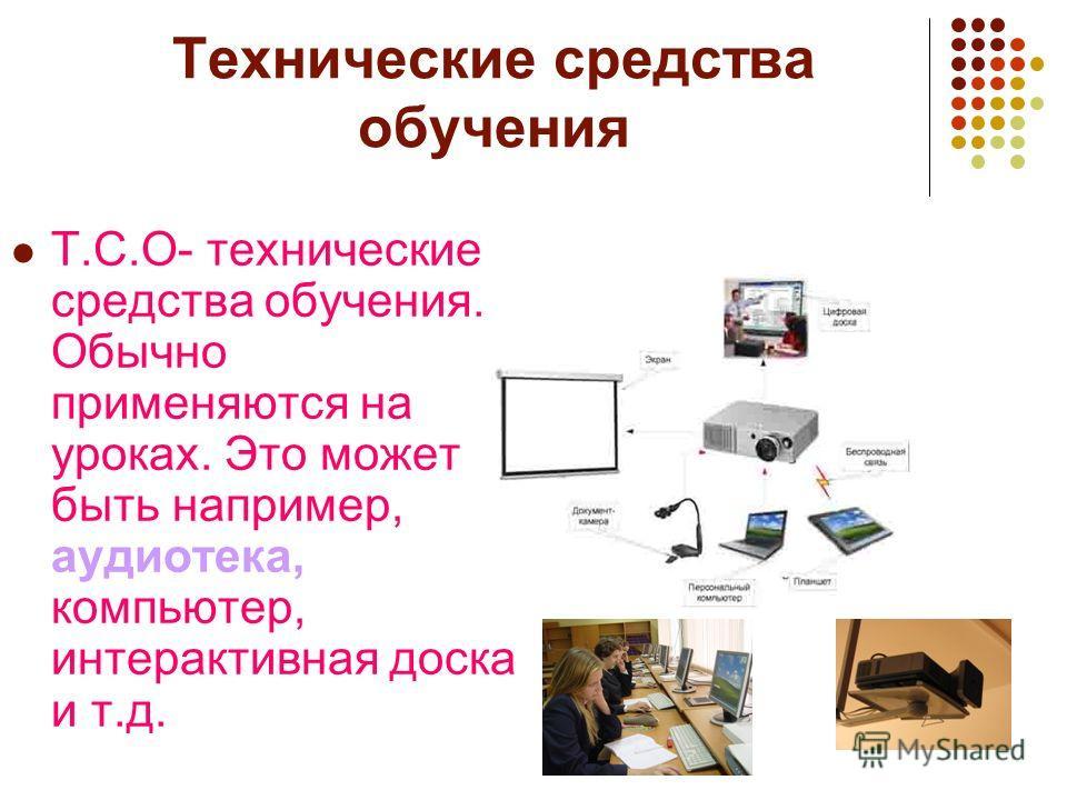 Технические средства обучения Т.С.О- технические средства обучения. Обычно применяются на уроках. Это может быть например, аудиотека, компьютер, интерактивная доска и т.д.