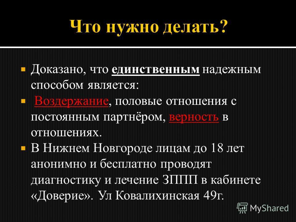 Доказано, что единственным надежным способом является: Воздержание, половые отношения с постоянным партнёром, верность в отношениях. В Нижнем Новгороде лицам до 18 лет анонимно и бесплатно проводят диагностику и лечение ЗППП в кабинете «Доверие». Ул