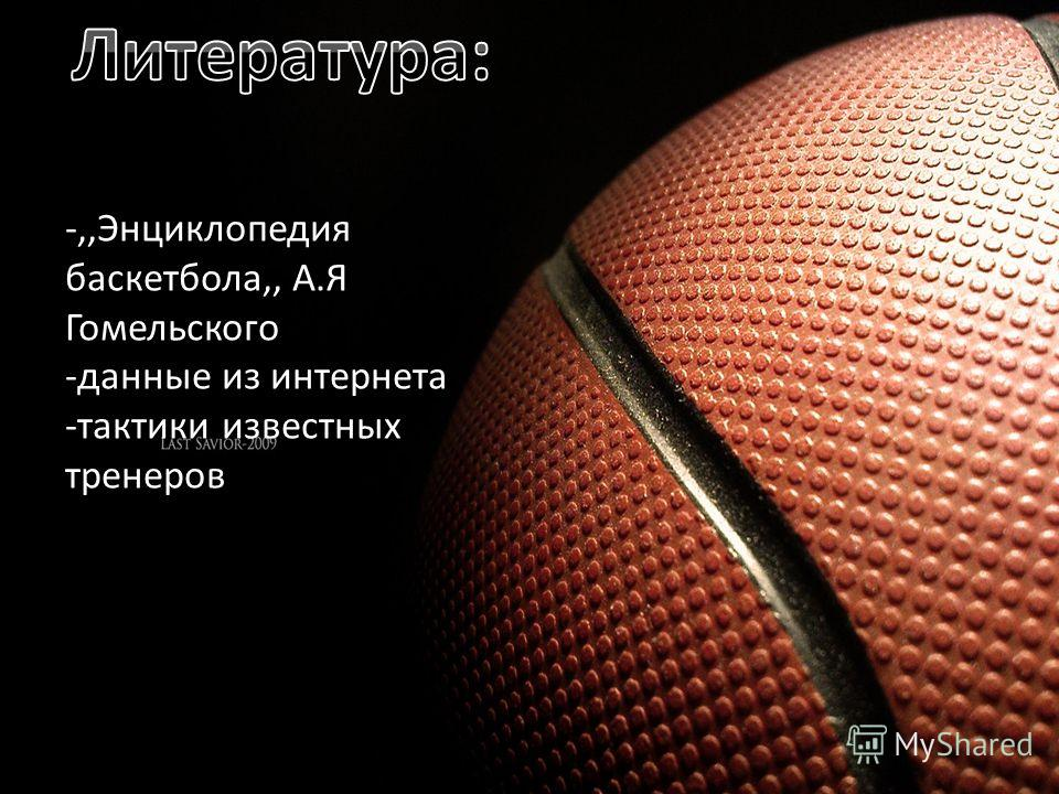 -,,Энциклопедия баскетбола,, А.Я Гомельского -данные из интернета -тактики известных тренеров