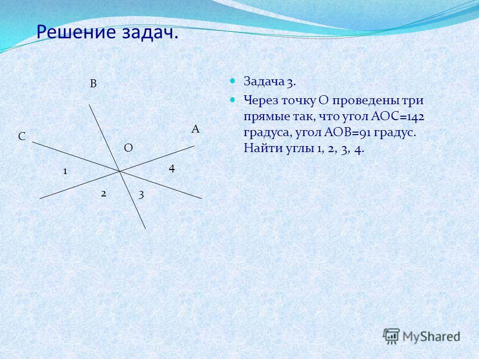 Решение задач. Задача 3. Через точку О проведены три прямые так, что угол АОС=142 градуса, угол АОВ=91 градус. Найти углы 1, 2, 3, 4. С В А О 1 23 4