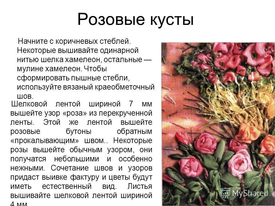Розовые кусты Начните с коричневых стеблей. Некоторые вышивайте одинарной нитью шелка хамелеон, остальные мулине хамелеон. Чтобы сформировать пышные стебли, используйте вязаный краеобметочный шов. Шелковой лентой шириной 7 мм вышейте узор «роза» из п
