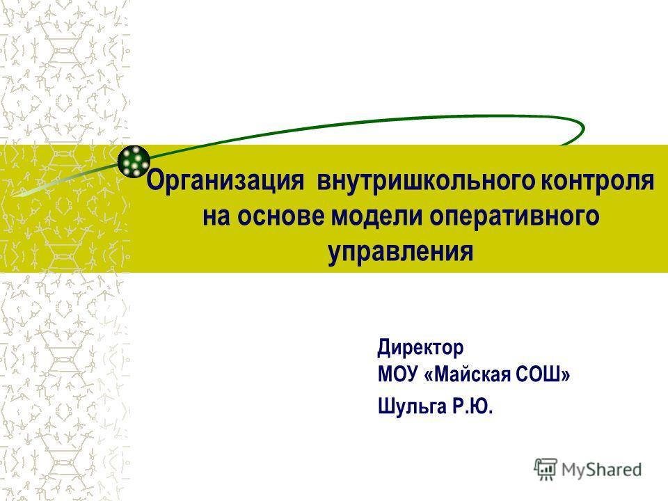 Организация внутришкольного контроля на основе модели оперативного управления Директор МОУ «Майская СОШ» Шульга Р.Ю.