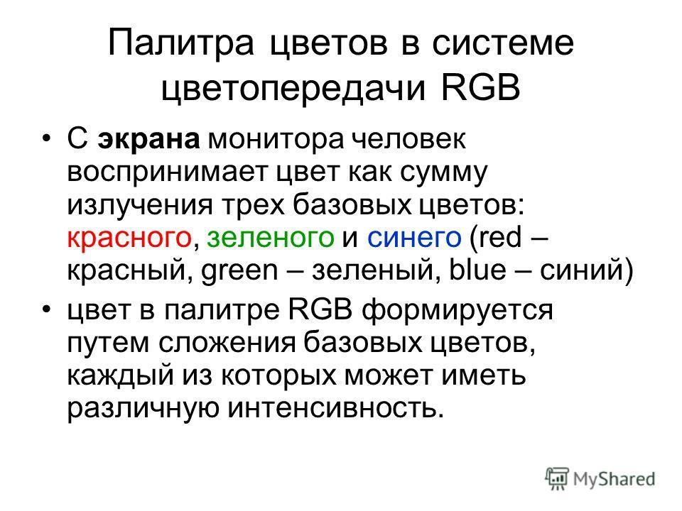 Палитра цветов в системе цветопередачи RGB С экрана монитора человек воспринимает цвет как сумму излучения трех базовых цветов: красного, зеленого и синего (red – красный, green – зеленый, blue – синий) цвет в палитре RGB формируется путем сложения б