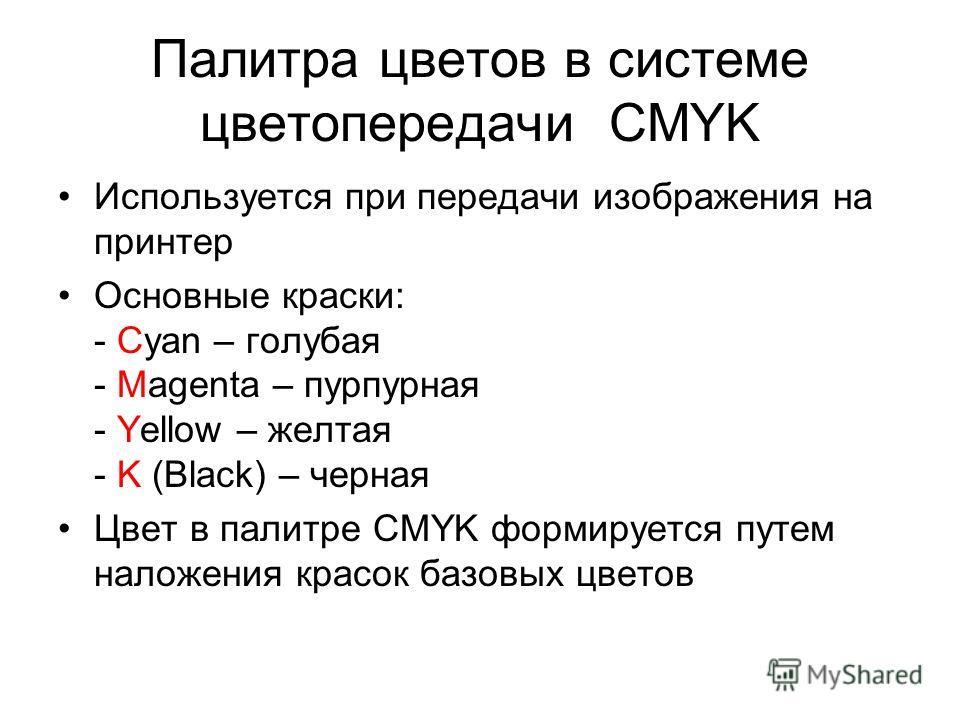 Палитра цветов в системе цветопередачи CMYK Используется при передачи изображения на принтер Основные краски: - Cyan – голубая - Magenta – пурпурная - Yellow – желтая - K (Black) – черная Цвет в палитре CMYK формируется путем наложения красок базовых